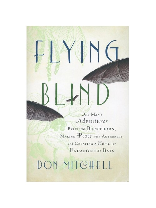 Flying Blind: One Man's Adventures Battling Buckthorn, Making Peace with Authority, and Creating a Home for Endangered Bats